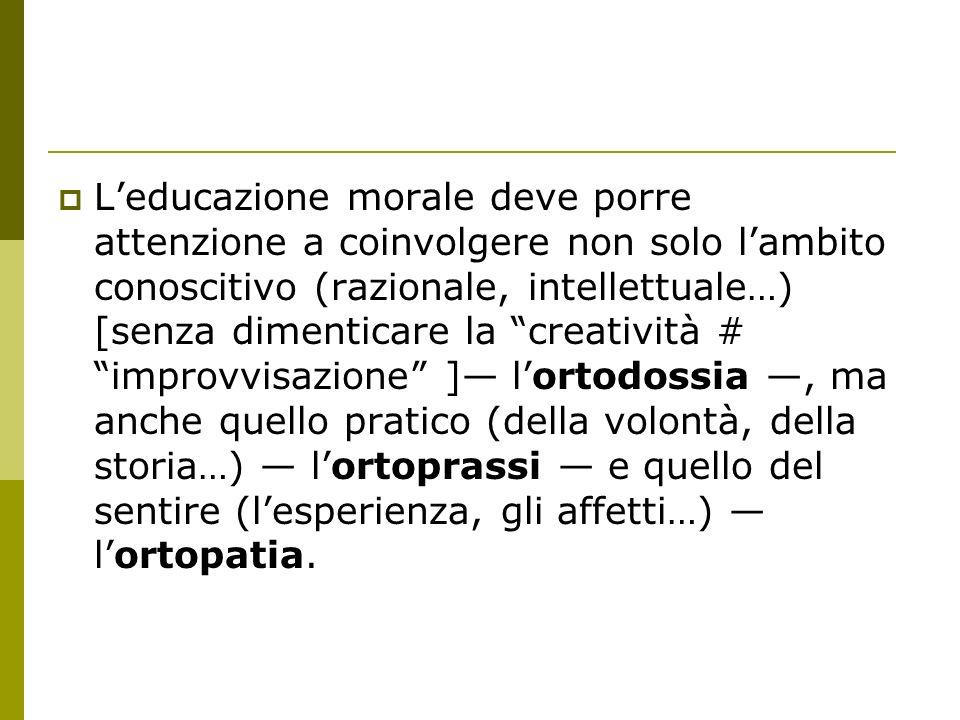 L'educazione morale deve porre attenzione a coinvolgere non solo l'ambito conoscitivo (razionale, intellettuale…) [senza dimenticare la creatività # improvvisazione ]— l'ortodossia —, ma anche quello pratico (della volontà, della storia…) — l'ortoprassi — e quello del sentire (l'esperienza, gli affetti…) — l'ortopatia.